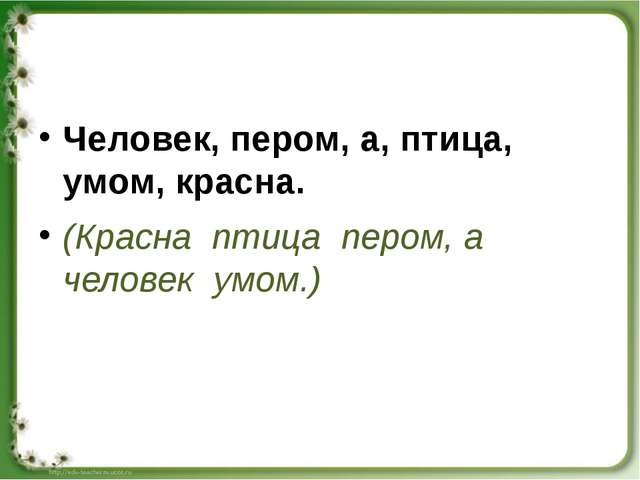Человек, пером, а, птица, умом, красна. (Красна птица пером, а человек умом.)