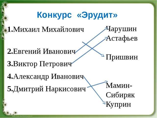 Конкурс «Эрудит» 1.Михаил Михайлович 2.Евгений Иванович 3.Виктор Петрович 4.А...