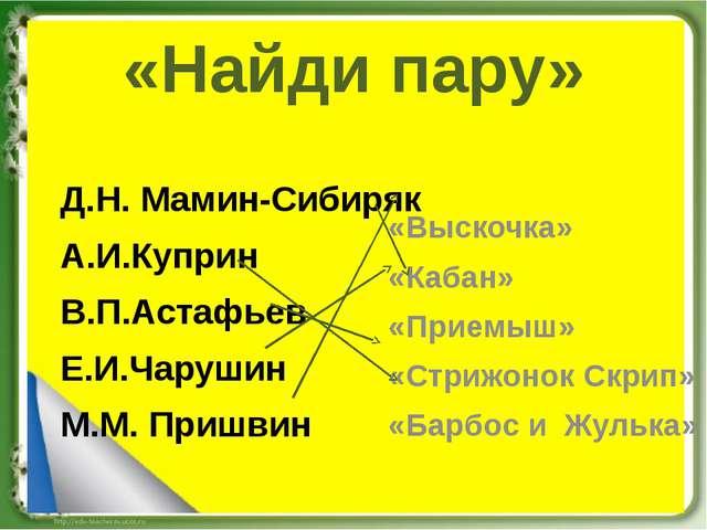 «Найди пару» Д.Н. Мамин-Сибиряк А.И.Куприн В.П.Астафьев Е.И.Чарушин М.М. Приш...