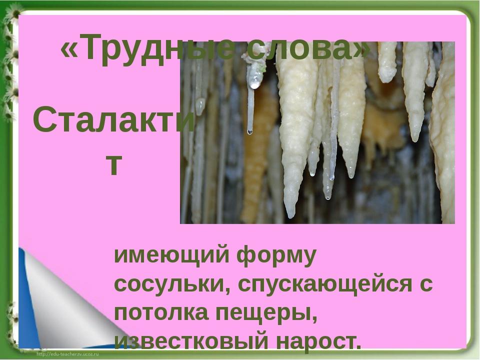 «Трудные слова» имеющий форму сосульки, спускающейся с потолка пещеры, извест...