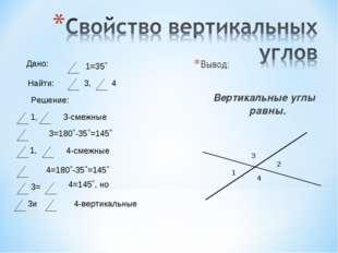 Вывод: Вертикальные углы равны. 1 2 3 4 1=35˚ Найти: Дано: 3, 4 Решение: 1,