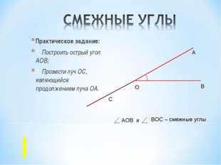 Практическое задание: 1. Построить острый угол АОВ; 2. Провести луч ОС, являю