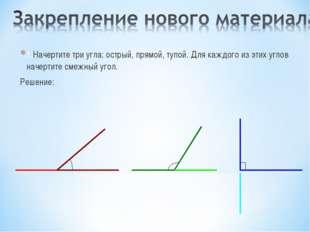 1.Начертите три угла: острый, прямой, тупой. Для каждого из этих углов начерт