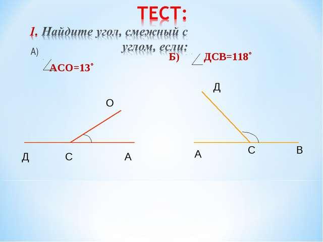 А) АСО=13˚ Б) ДСВ=118˚ Д С А О Д С В А