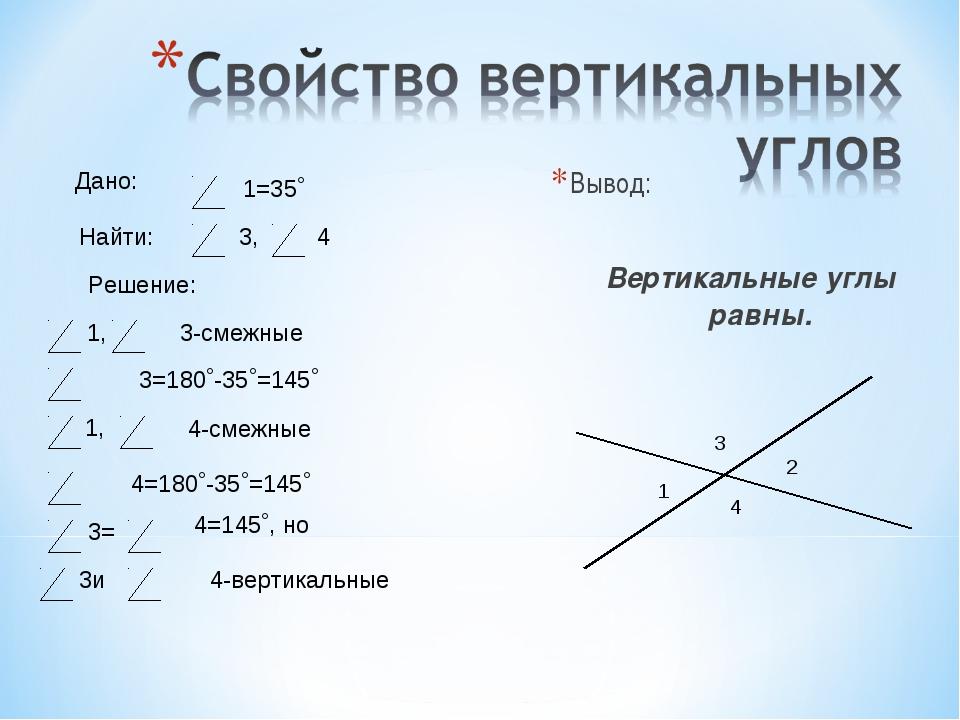 Вывод: Вертикальные углы равны. 1 2 3 4 1=35˚ Найти: Дано: 3, 4 Решение: 1,...