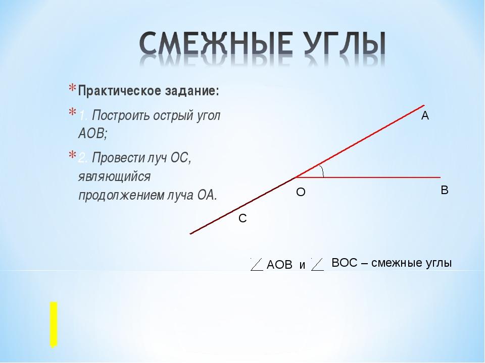 Практическое задание: 1. Построить острый угол АОВ; 2. Провести луч ОС, являю...