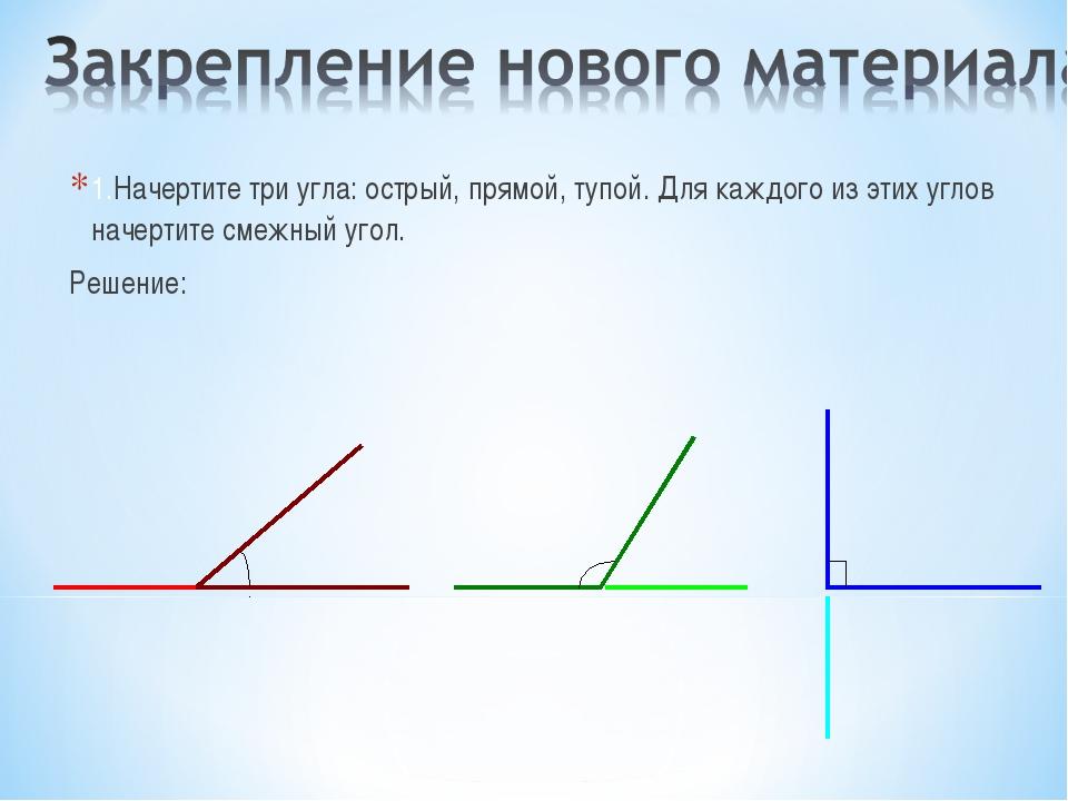 1.Начертите три угла: острый, прямой, тупой. Для каждого из этих углов начерт...
