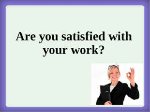 Are you satisfied with your work?