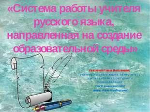 «Система работы учителя русского языка, направленная на создание образователь