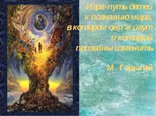 М. Горький Игра-путь детей к познанию мира, в котором они живут и который пр
