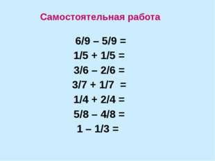 6/9 – 5/9 = 1/5 + 1/5 = 3/6 – 2/6 = 3/7 + 1/7 = 1/4 + 2/4 = 5/8 – 4/8 = 1 –
