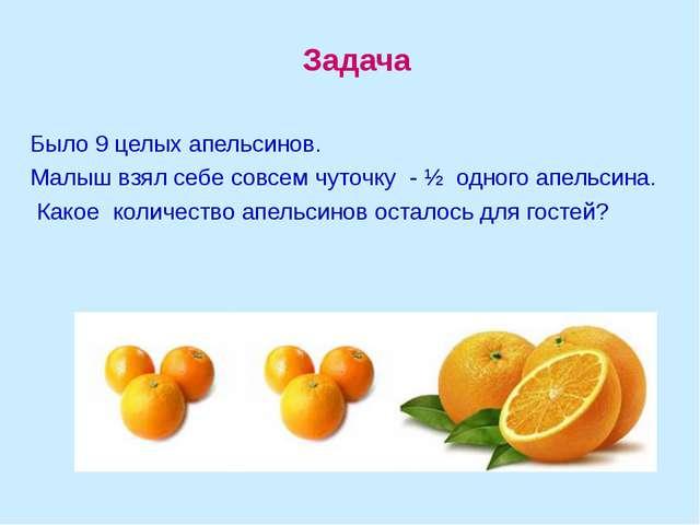 Задача Было 9 целых апельсинов. Малыш взял себе совсем чуточку - ½ одного...