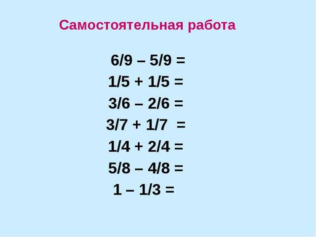 6/9 – 5/9 = 1/5 + 1/5 = 3/6 – 2/6 = 3/7 + 1/7 = 1/4 + 2/4 = 5/8 – 4/8 = 1 –...