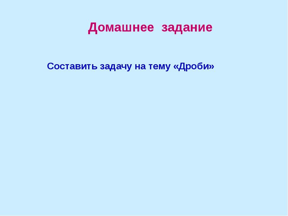 Домашнее задание Составить задачу на тему «Дроби»