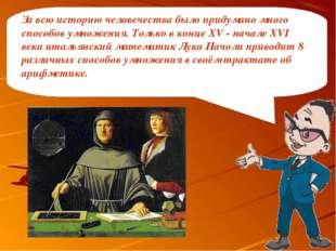 За всю историю человечества было придумано много способов умножения. Только в