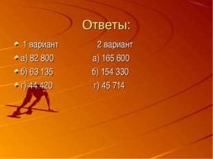 Ответы: 1 вариант 2 вариант а) 82 800 а) 165 600 б) 63 135 б) 154 330 г) 44 4
