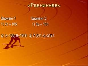 «Равнинная» Вариант 1 Вариант 2 1) 7х = 105 1) 9у = 135 2) (х–106)∙9=1818 2)