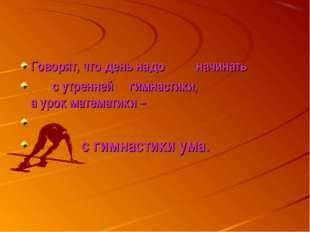 Говорят, что день надо начинать с утренней гимнастики, а урок математики – с