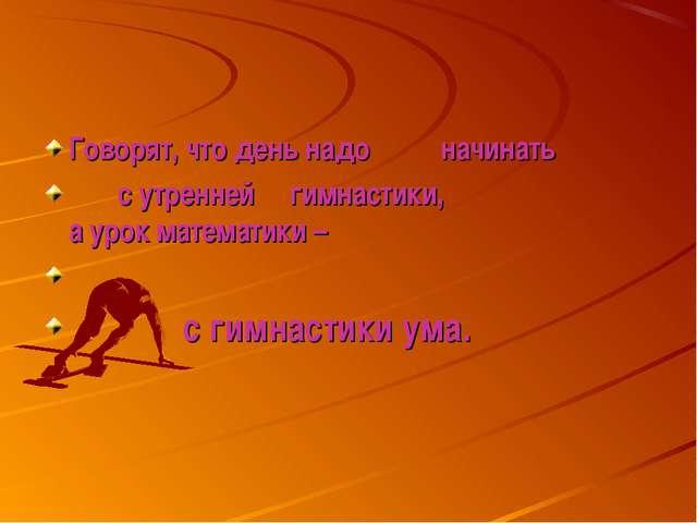 Говорят, что день надо начинать с утренней гимнастики, а урок математики – с...