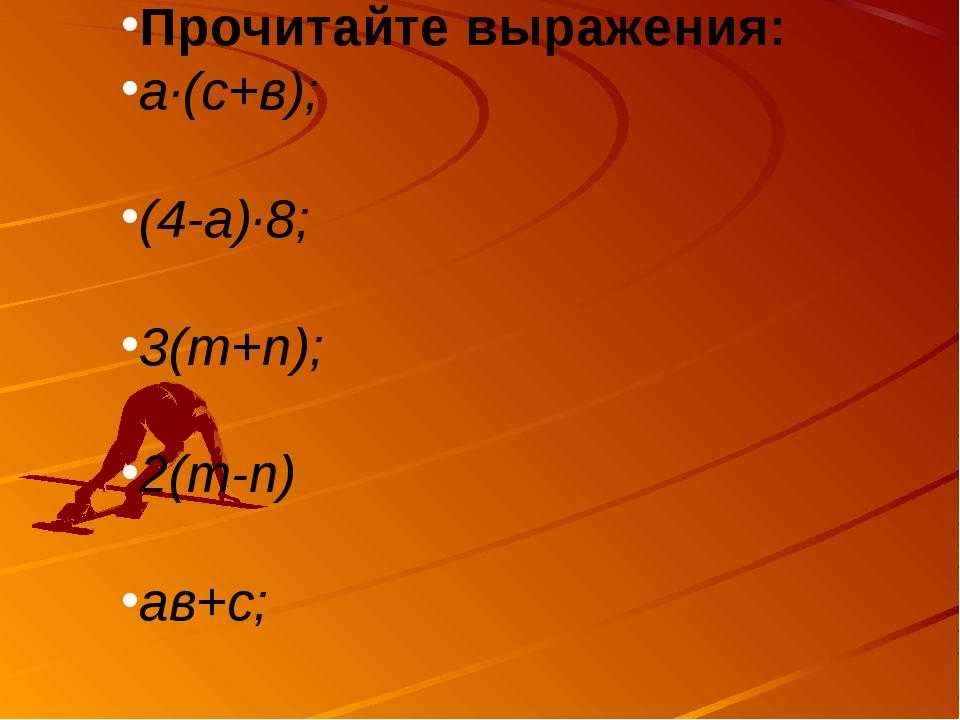 Прочитайте выражения: а·(с+в); (4-а)·8; 3(m+n); 2(m-n) ав+с;