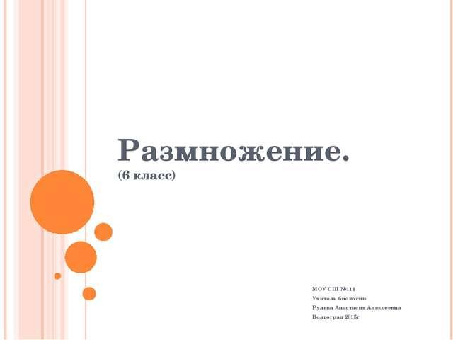 Размножение. (6 класс) МОУ СШ №111 Учитель биологии Рулева Анастасия Алексеев...