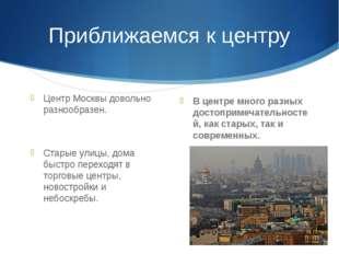 Приближаемся к центру Центр Москвы довольно разнообразен. Старые улицы, дома