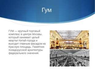 Гум ГУМ — крупный торговый комплекс в центре Москвы, который занимает целый к