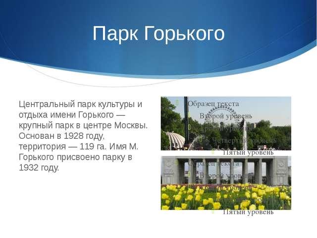 Парк Горького Центральный парк культуры и отдыха имени Горького — крупный пар...