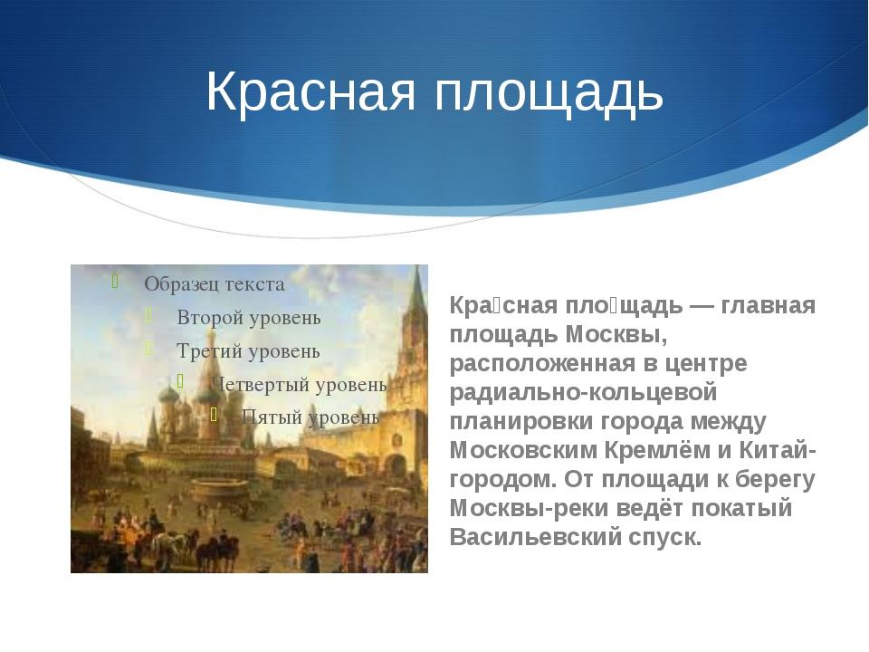 Красная площадь Кра́сная пло́щадь — главная площадь Москвы, расположенная в ц...