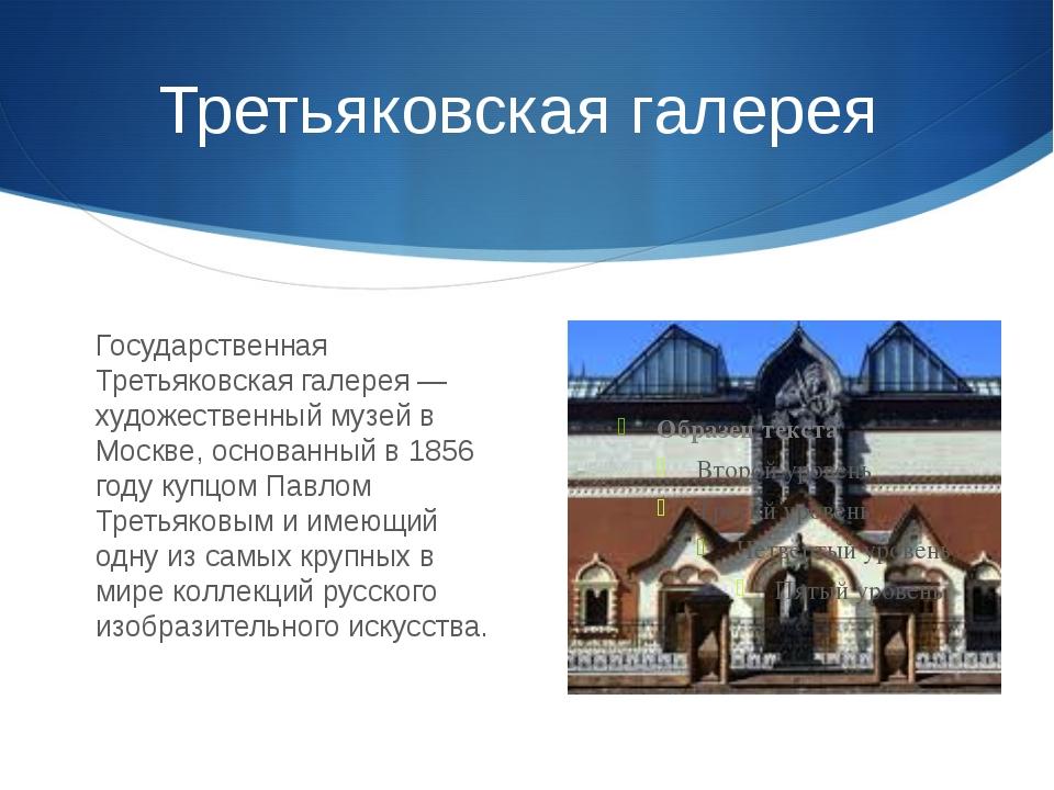 Третьяковская галерея Государственная Третьяковская галерея — художественный...