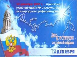 12 декабря 1993 г. – принятие Конституции РФ в результате всенародного рефер