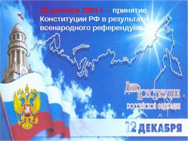 12 декабря 1993 г. – принятие Конституции РФ в результате всенародного рефер...