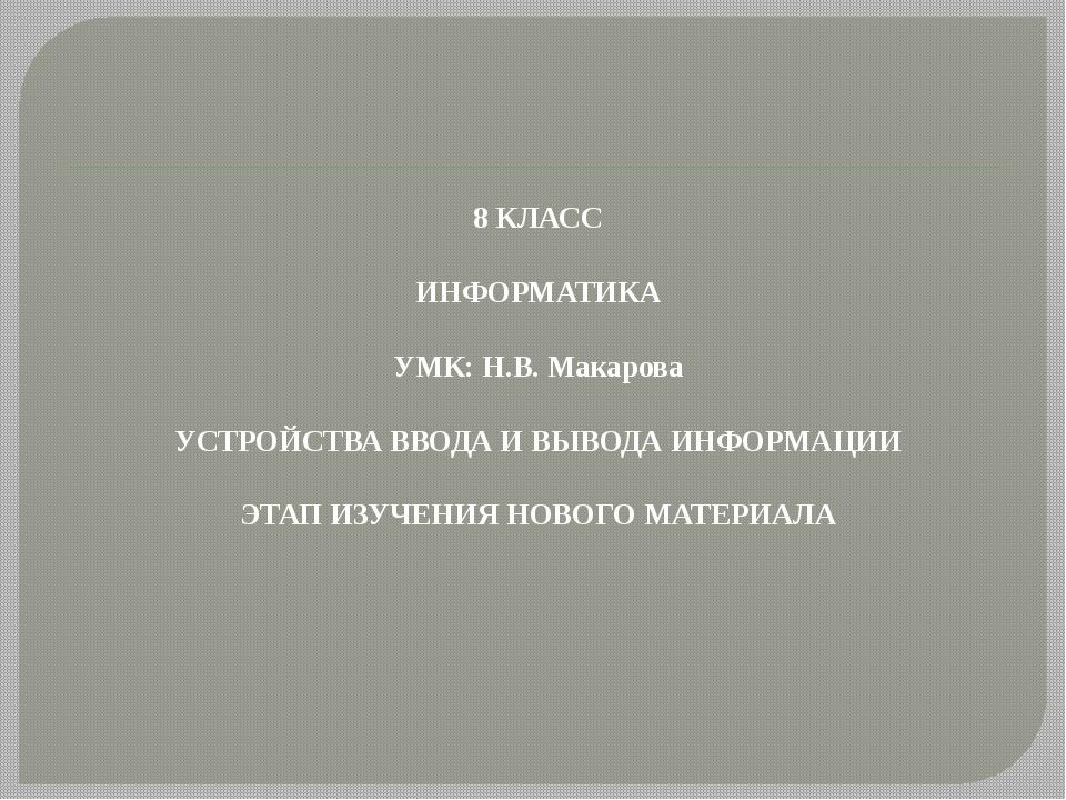 8 КЛАСС ИНФОРМАТИКА УМК: Н.В. Макарова УСТРОЙСТВА ВВОДА И ВЫВОДА ИНФОРМАЦИИ Э...