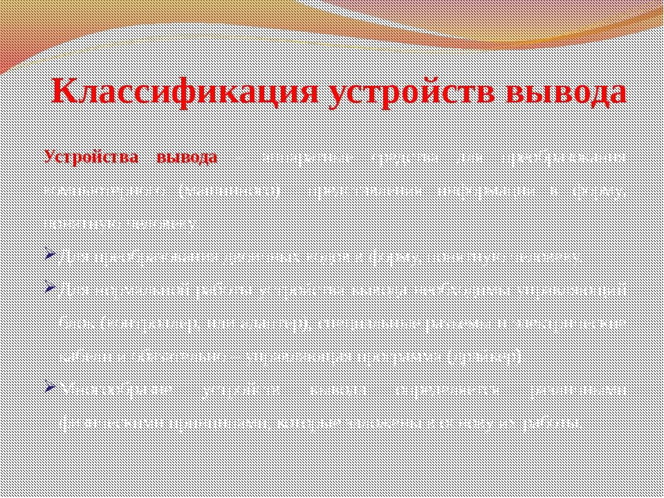 Классификация устройств вывода Устройства вывода – аппаратные средства для пр...