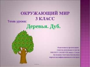 Тема урока: Деревья. Дуб. Подготовила презентацию учитель начальных классов