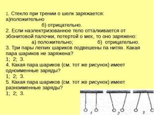 1. Стекло при трении о шелк заряжается: а)положительно б) отрицательно. 2. Ес
