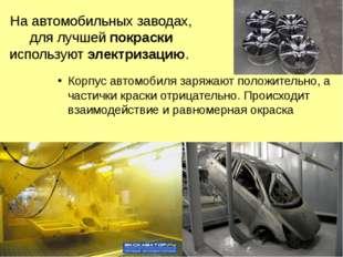 На автомобильных заводах, для лучшей покраски используют электризацию. Корпус