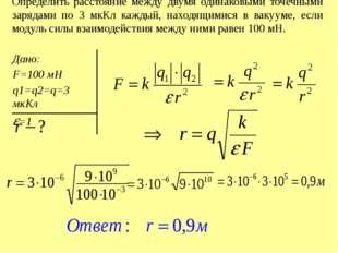 Определить расстояние между двумя одинаковыми точечными зарядами по 3 мкКл ка
