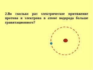 2.Во сколько раз электрическое притяжение протона и электрона в атоме водород