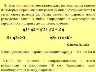 4. Два одинаковых металлических шарика, заряд одного из которых первоначальн
