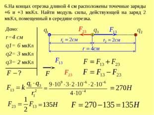 6.На концах отрезка длиной 4 см расположены точечные заряды +6 и +3 мкКл. Най