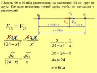 7.Заряды 90 и 10 нКл расположены на расстоянии 24 см друг от друга. Где надо