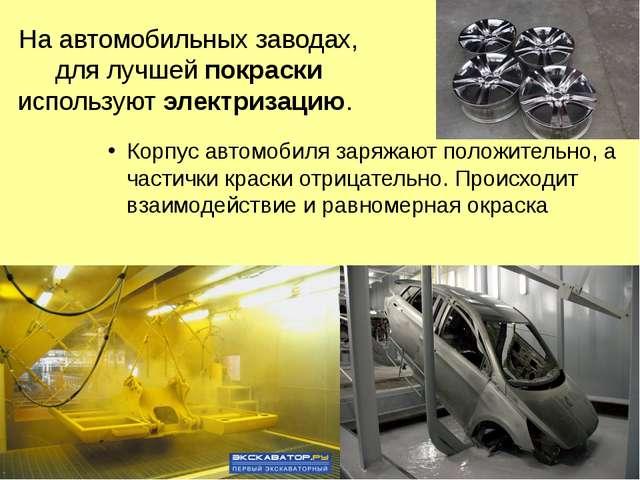 На автомобильных заводах, для лучшей покраски используют электризацию. Корпус...