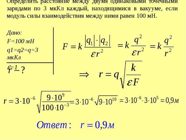Определить расстояние между двумя одинаковыми точечными зарядами по 3 мкКл ка...