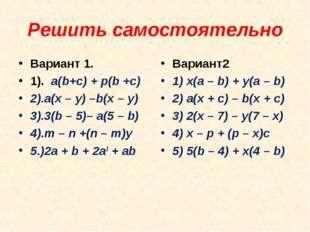 Решить самостоятельно Вариант 1. 1). a(b+c) + p(b +c) 2).a(x – y) –b(x – y)