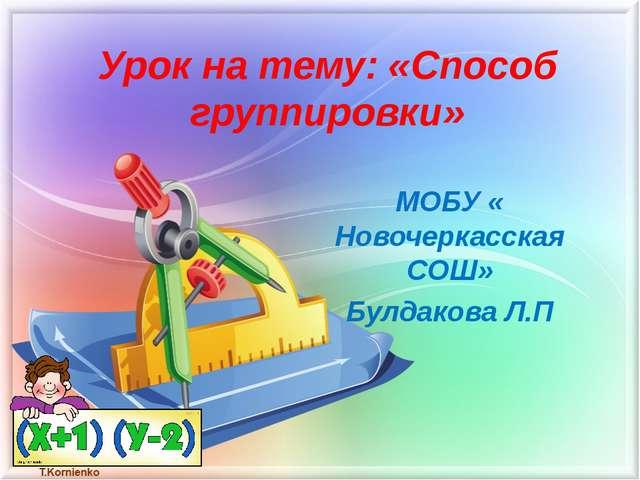 Урок на тему: «Способ группировки» МОБУ « Новочеркасская СОШ» Булдакова Л.П