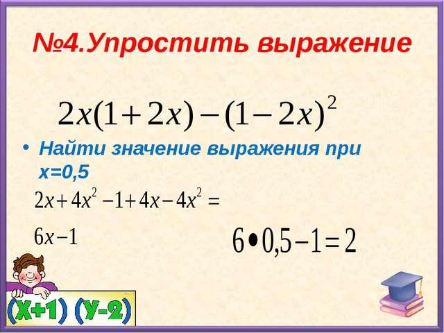 №4.Упростить выражение Найти значение выражения при х=0,5