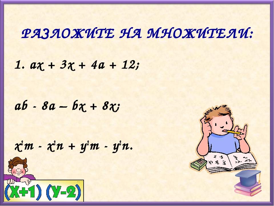 РАЗЛОЖИТЕ НА МНОЖИТЕЛИ: ах + 3х + 4а + 12; аb - 8а – bх + 8х; x2m - x2n + y2m...