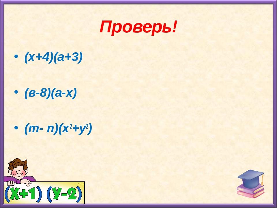 Проверь! (х+4)(а+3) (в-8)(а-х) (m- n)(х2+у2)