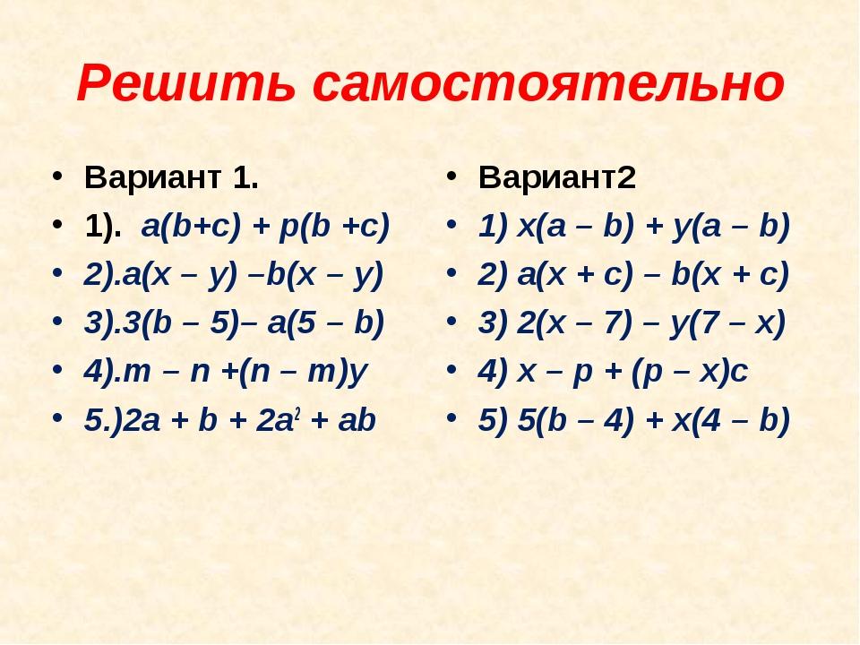 Решить самостоятельно Вариант 1. 1). a(b+c) + p(b +c) 2).a(x – y) –b(x – y)...
